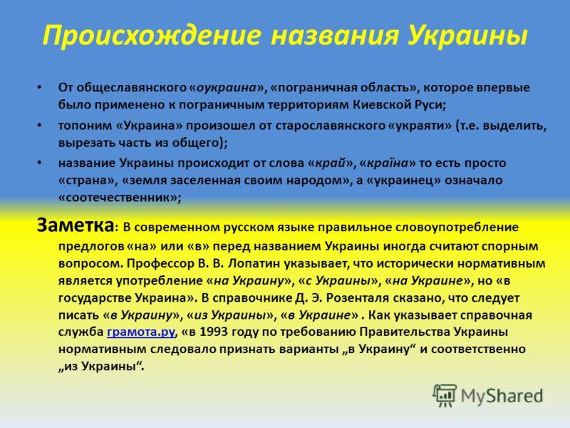 Происхождение названия Украины От общеславянского «оукраина», «пограничная область», которое впервые было применено к пограничным территориям Киевской Руси; топоним «Украина» произошел от старославянского «украяти» (т.е. выделить, вырезать часть из о