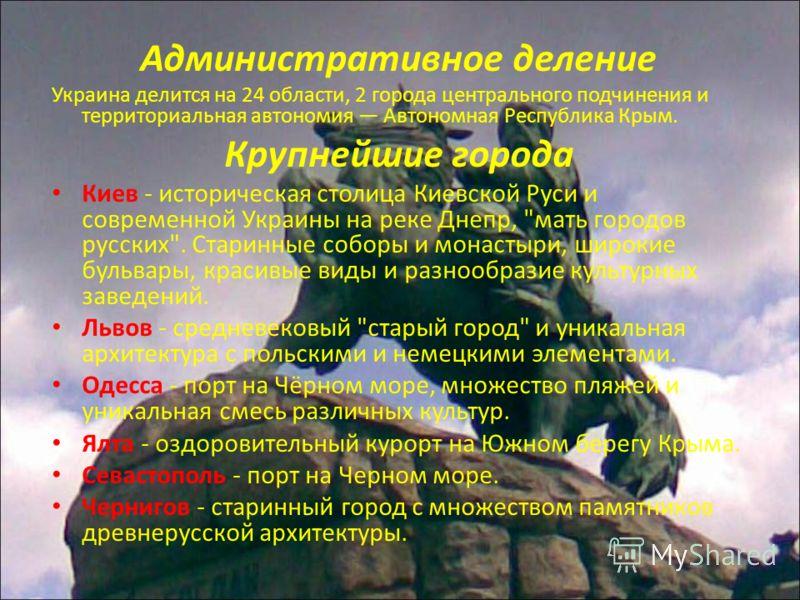 Административное деление Украина делится на 24 области, 2 города центрального подчинения и территориальная автономия Автономная Республика Крым. Крупнейшие города Киев - историческая столица Киевской Руси и современной Украины на реке Днепр,