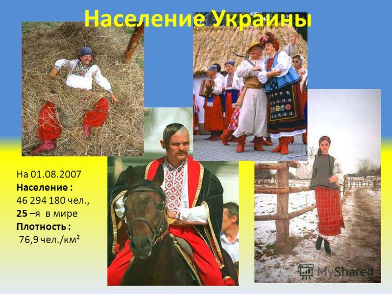 На 01.08.2007 Население : 46 294 180 чел., 25 –я в мире Плотность : 76,9 чел./км² Население Украины