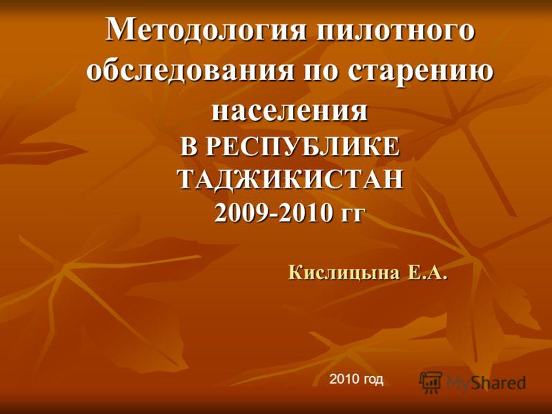 Методология пилотного обследования по старению населения В РЕСПУБЛИКЕ ТАДЖИКИСТАН 2009-2010 гг Кислицына Е.А. 2010 год