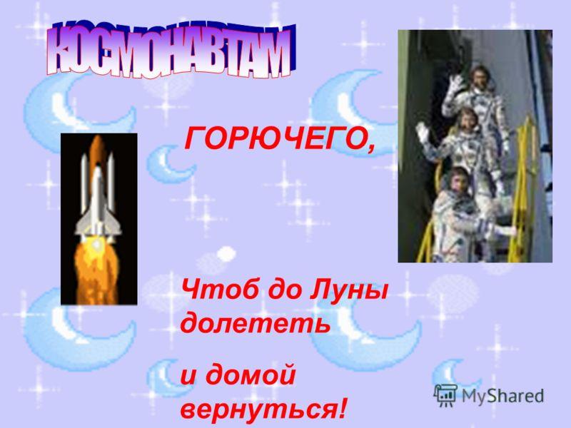 ГОРЮЧЕГО, Чтоб до Луны долететь и домой вернуться!