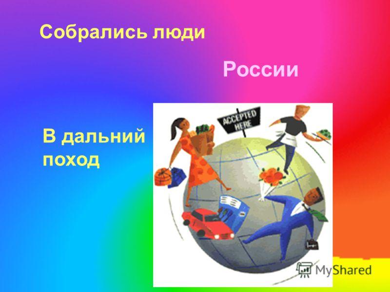 Собрались люди России В дальний поход