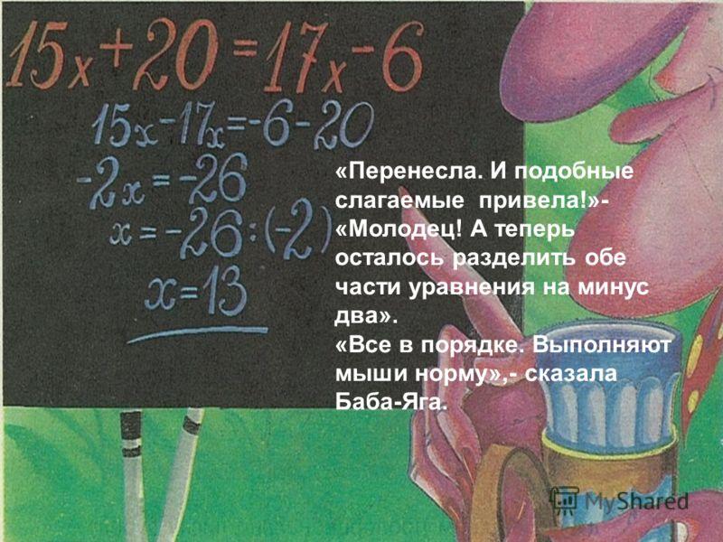 «Перенесла. И подобные слагаемые привела!»- «Молодец! А теперь осталось разделить обе части уравнения на минус два». «Все в порядке. Выполняют мыши норму»,- сказала Баба-Яга.
