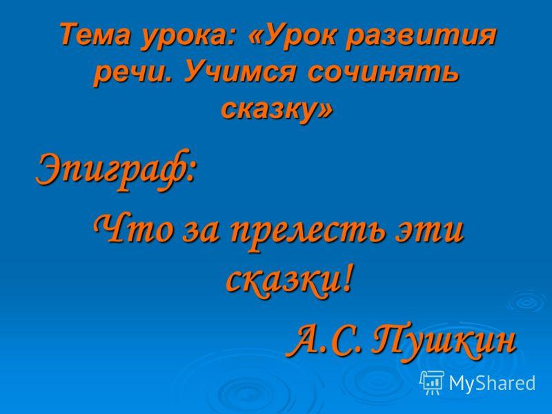 Тема урока: «Урок развития речи. Учимся сочинять сказку» Эпиграф: Что за прелесть эти сказки! А.С. Пушкин А.С. Пушкин