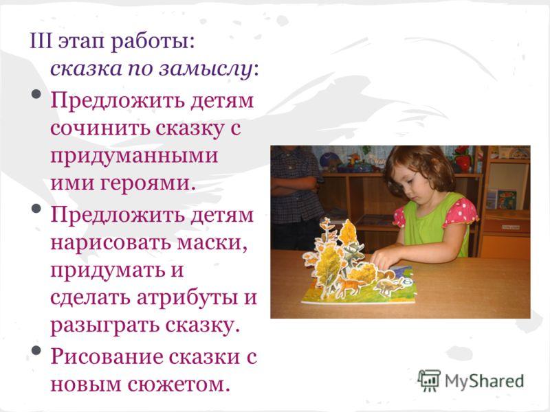 этап работы: сказка по замыслу: Предложить детям сочинить сказку с придуманными ими героями. Предложить детям нарисовать маски, придумать и сделать атрибуты и разыграть сказку. Рисование сказки с новым сюжетом.