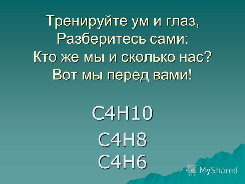 Тренируйте ум и глаз, Разберитесь сами: Кто же мы и сколько нас? Вот мы перед вами! С4Н10 С4Н8 С4Н6