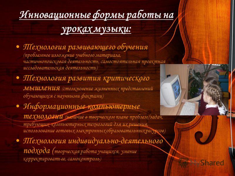 Инновационные формы работы на уроках музыки: Технология развивающего обучения (проблемное изложение учебного материала, частичнопоисковая деятельность, самостоятельная проектная исследовательская деятельность) Технология развития критического мышлени