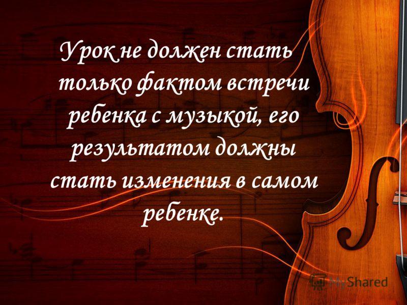 Урок не должен стать только фактом встречи ребенка с музыкой, его результатом должны стать изменения в самом ребенке.