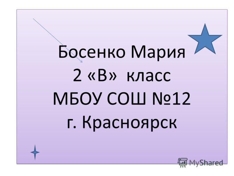 Босенко Мария 2 «В» класс МБОУ СОШ 12 г. Красноярск