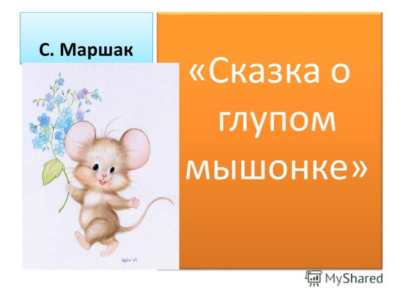 С. Маршак «Сказка о глупом мышонке»