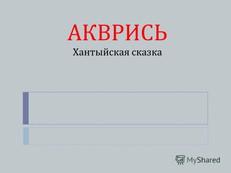 АКВРИСЬ Хантыйская сказка