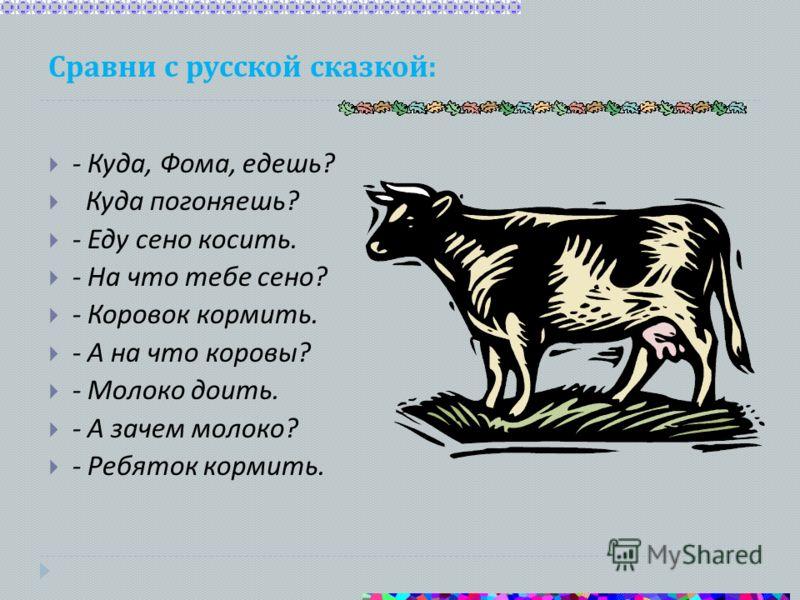 Сравни с русской сказкой : - Куда, Фома, едешь ? Куда погоняешь ? - Еду сено косить. - На что тебе сено ? - Коровок кормить. - А на что коровы ? - Молоко доить. - А зачем молоко ? - Ребяток кормить.