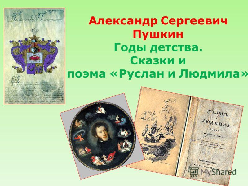 Александр Сергеевич Пушкин Годы детства. Сказки и поэма «Руслан и Людмила»