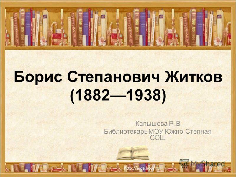 Борис Степанович Житков (18821938) Капышева Р..В Библиотекарь МОУ Южно-Степная СОШ