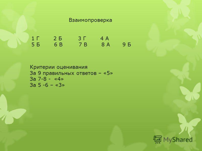Взаимопроверка 1 Г 2 Б 3 Г 4 А 5 Б 6 В 7 В 8 А 9 Б Критерии оценивания За 9 правильных ответов – «5» За 7-8 - «4» За 5 -6 – «3»