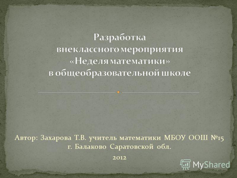 Автор: Захарова Т.В. учитель математики МБОУ ООШ 15 г. Балаково Саратовской обл. 2012
