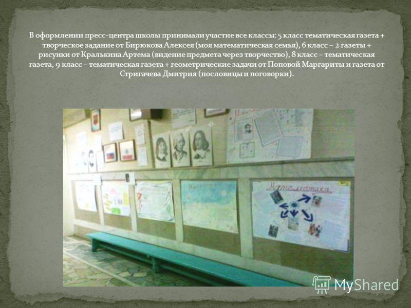 В оформлении пресс-центра школы принимали участие все классы: 5 класс тематическая газета + творческое задание от Бирюкова Алексея (моя математическая семья), 6 класс – 2 газеты + рисунки от Кралькина Артема (видение предмета через творчество), 8 кла