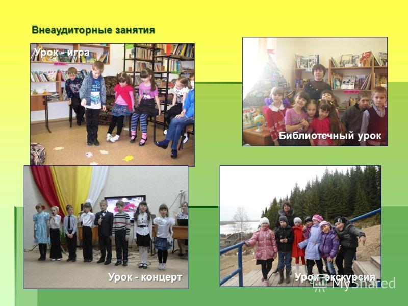 Внеаудиторные занятия Урок - игра Библиотечный урок Урок - концерт Урок -экскурсия