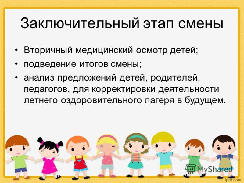 Заключительный этап смены Вторичный медицинский осмотр детей; подведение итогов смены; анализ предложений детей, родителей, педагогов, для корректировки деятельности летнего оздоровительного лагеря в будущем.