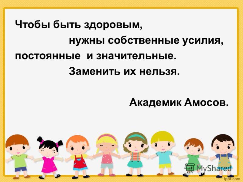 Чтобы быть здоровым, нужны собственные усилия, постоянные и значительные. Заменить их нельзя. Академик Амосов.