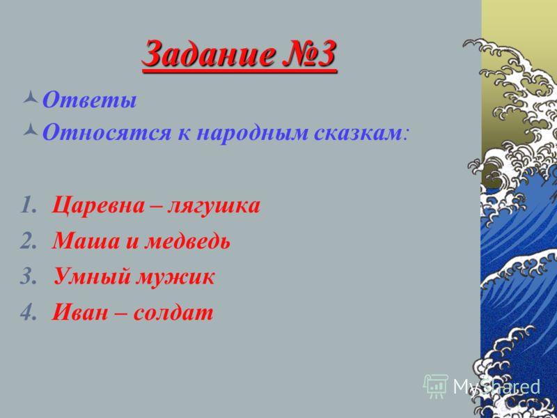 Задание 3 Ответы Относятся к народным сказкам: 1.Царевна – лягушка 2.Маша и медведь 3.Умный мужик 4.Иван – солдат