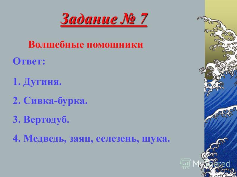 Задание 7 Волшебные помощники Ответ: 1. Дугиня. 2. Сивка-бурка. 3. Вертодуб. 4. Медведь, заяц, селезень, щука.
