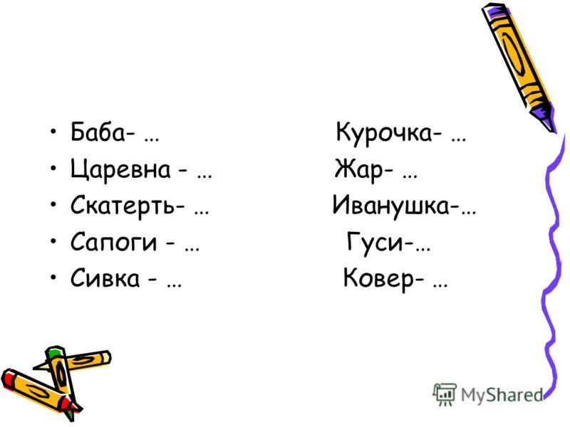 Баба- … Курочка- … Царевна - … Жар- … Скатерть- … Иванушка-… Сапоги - … Гуси-… Сивка - … Ковер- …