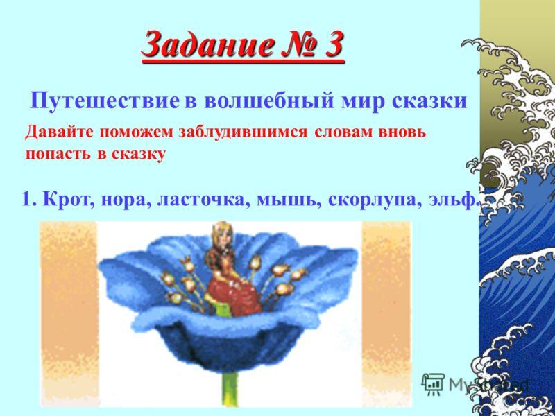 Задание 3 Путешествие в волшебный мир сказки Давайте поможем заблудившимся словам вновь попасть в сказку 1. Крот, нора, ласточка, мышь, скорлупа, эльф.