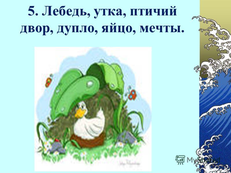 5. Лебедь, утка, птичий двор, дупло, яйцо, мечты.