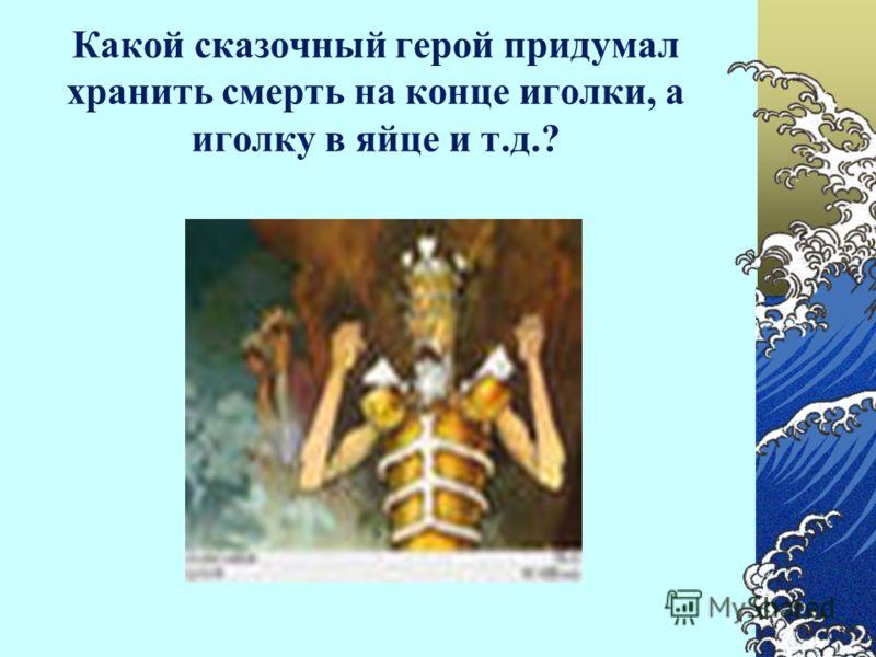 Какой сказочный герой придумал хранить смерть на конце иголки, а иголку в яйце и т.д.?