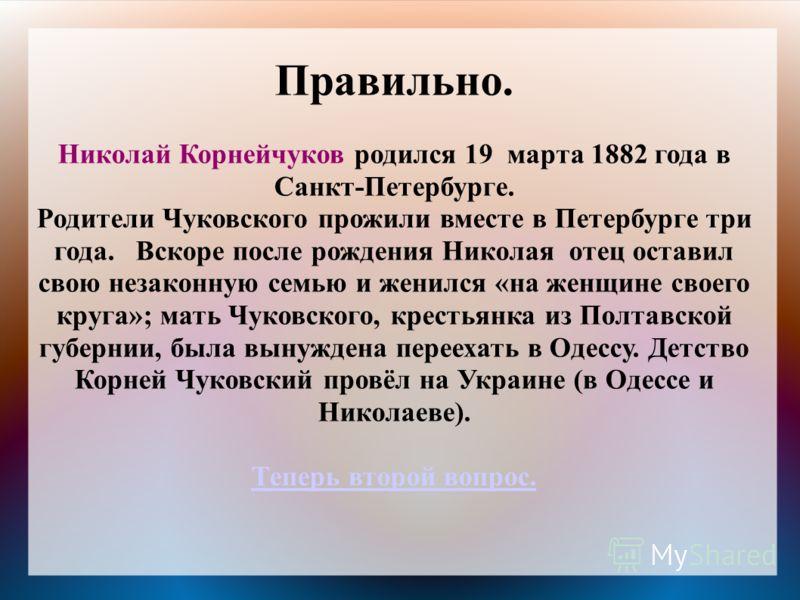 Правильно. Николай Корнейчуков родился 19 марта 1882 года в Санкт-Петербурге. Родители Чуковского прожили вместе в Петербурге три года. Вскоре после рождения Николая отец оставил свою незаконную семью и женился «на женщине своего круга»; мать Чуковск