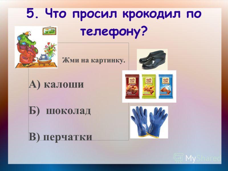 5. Что просил крокодил по телефону? Жми на картинку. А) калоши Б) шоколад В) перчатки