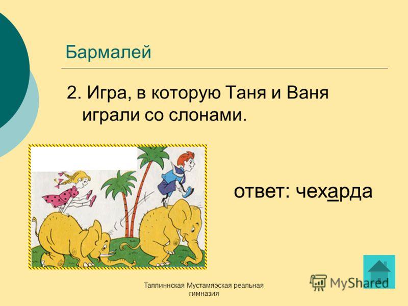 Таллиннская Мустамяэская реальная гимназия Бармалей 2. Игра, в которую Таня и Ваня играли со слонами. ответ: чехарда