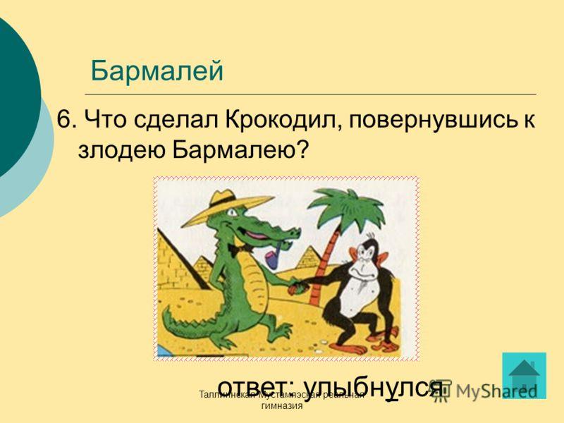 Таллиннская Мустамяэская реальная гимназия Бармалей 6. Что сделал Крокодил, повернувшись к злодею Бармалею? ответ: улыбнулся