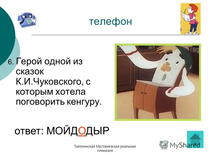 Таллиннская Мустамяэская реальная гимназия телефон 6. Герой одной из сказок К.И.Чуковского, с которым хотела поговорить кенгуру. ответ: МОЙДОДЫР