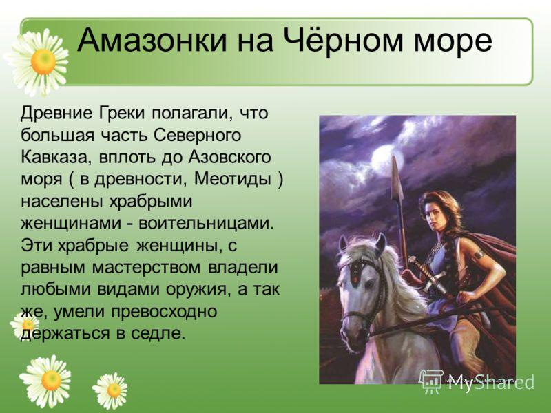 Амазонки на Чёрном море Древние Греки полагали, что большая часть Северного Кавказа, вплоть до Азовского моря ( в древности, Меотиды ) населены храбрыми женщинами - воительницами. Эти храбрые женщины, с равным мастерством владели любыми видами оружия