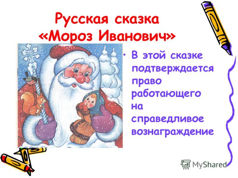 Русская сказка «Мороз Иванович» В этой сказке подтверждается право работающего на справедливое вознаграждение