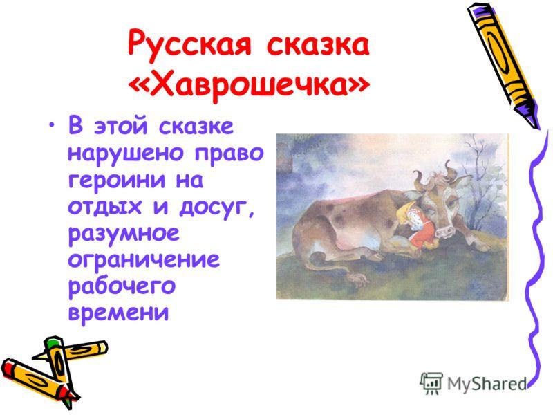 Русская сказка «Хаврошечка» В этой сказке нарушено право героини на отдых и досуг, разумное ограничение рабочего времени