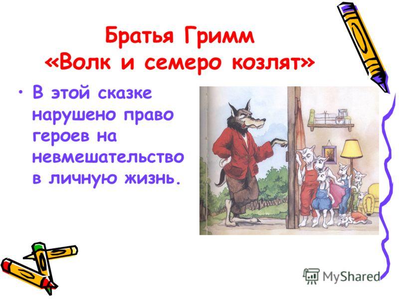 Братья Гримм «Волк и семеро козлят» В этой сказке нарушено право героев на невмешательство в личную жизнь.