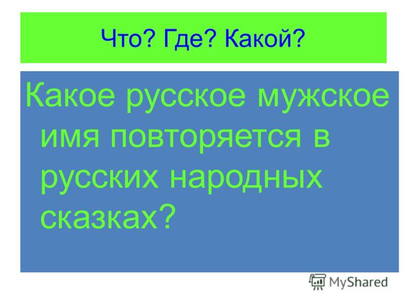 Что? Где? Какой? Какое русское мужское имя повторяется в русских народных сказках?
