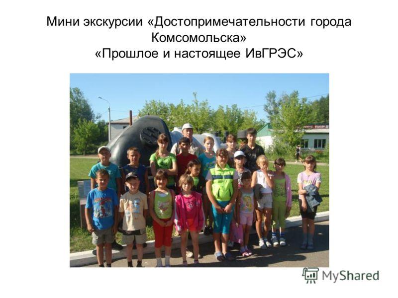 Мини экскурсии «Достопримечательности города Комсомольска» «Прошлое и настоящее ИвГРЭС»