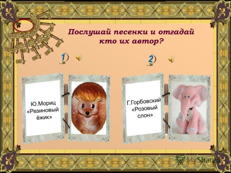 Послушай песенки и отгадай кто их автор? Г.Горбовский «Розовый слон» Ю.Мориц «Резиновый ёжик»