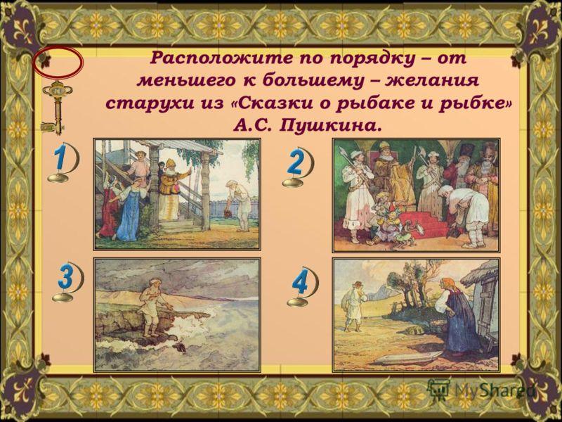 Расположите по порядку – от меньшего к большему – желания старухи из «Сказки о рыбаке и рыбке» А.С. Пушкина.