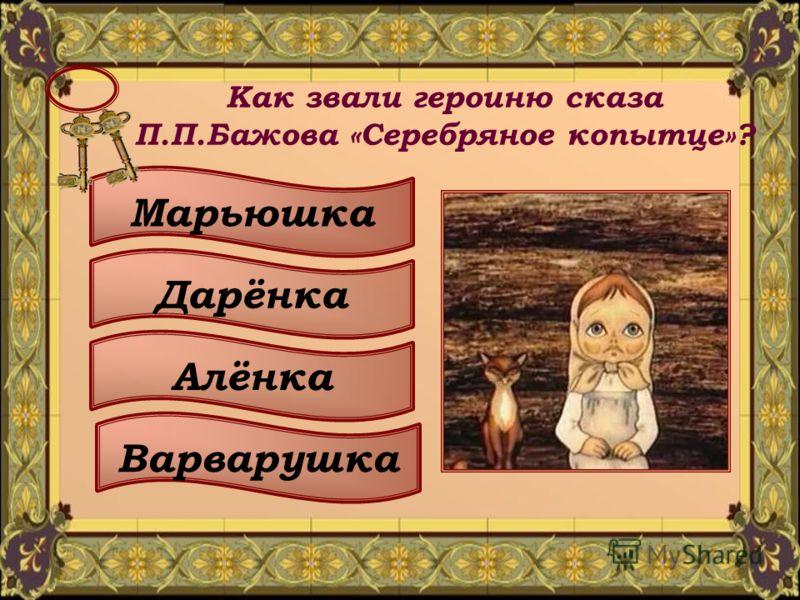 Как звали героиню сказа П.П.Бажова «Серебряное копытце»? Марьюшка Дарёнка Алёнка Варварушка