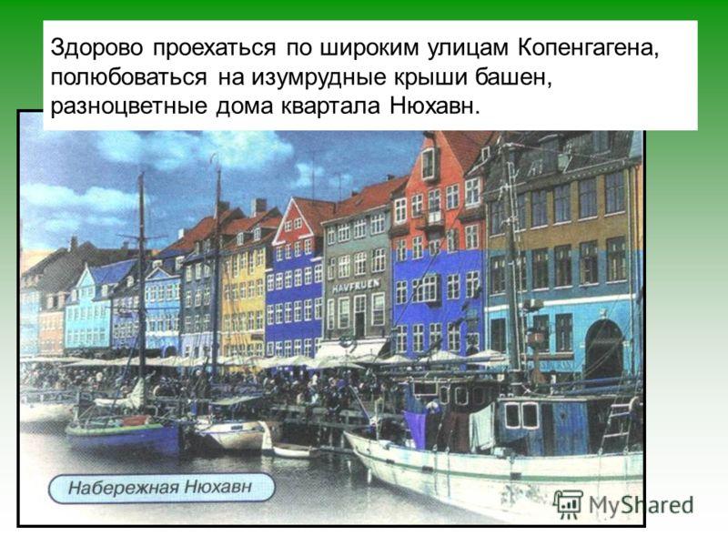 Здорово проехаться по широким улицам Копенгагена, полюбоваться на изумрудные крыши башен, разноцветные дома квартала Нюхавн.
