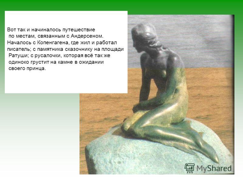 Вот так и начиналось путешествие по местам, связанным с Андерсеном. Началось с Копенгагена, где жил и работал писатель; с памятника сказочнику на площади Ратуши; с русалочки, которая всё так же одиноко грустит на камне в ожидании своего принца.