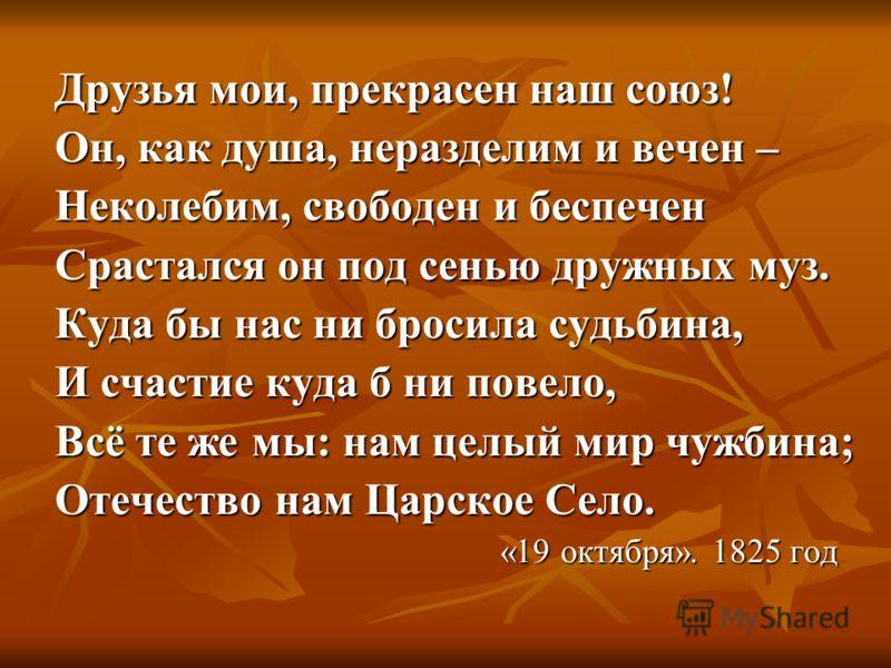 Друзья мои, прекрасен наш союз! Он, как душа, неразделим и вечен – Неколебим, свободен и беспечен Срастался он под сенью дружных муз. Куда бы нас ни бросила судьбина, И счастие куда б ни повело, Всё те же мы: нам целый мир чужбина; Отечество нам Царс