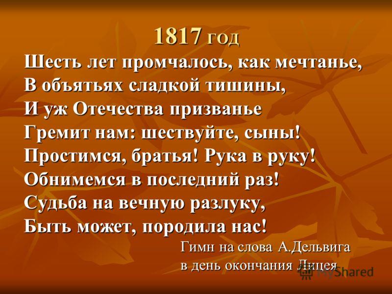 1817 ГОД Шесть лет промчалось, как мечтанье, В объятьях сладкой тишины, И уж Отечества призванье Гремит нам: шествуйте, сыны! Простимся, братья! Рука в руку! Обнимемся в последний раз! Судьба на вечную разлуку, Быть может, породила нас! Гимн на слова