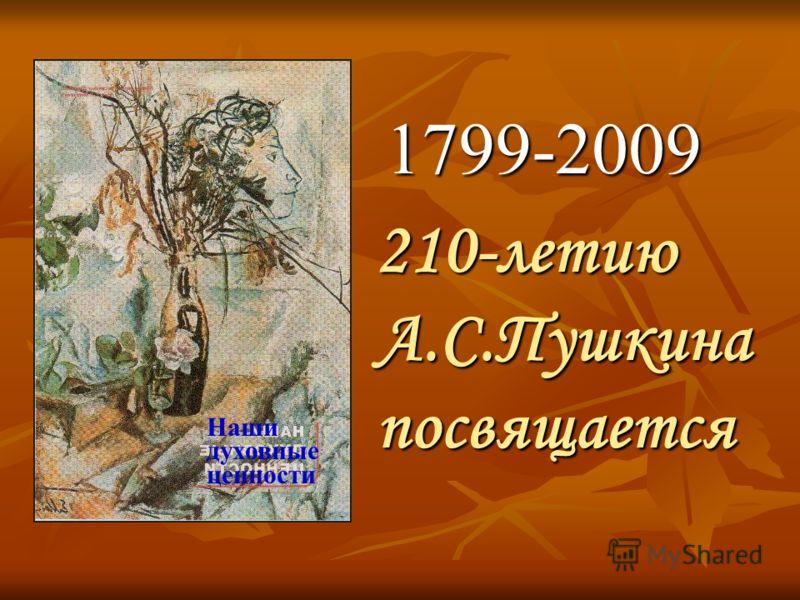 1799-2009 1799-2009 210-летию А.С.Пушкина посвящается 210-летию А.С.Пушкина посвящается Наши духовные ценности
