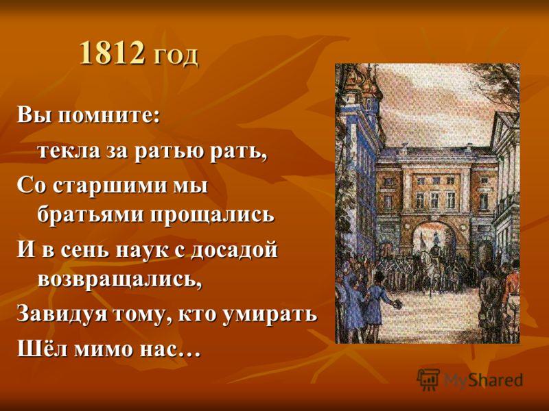 1812 ГОД Вы помните: текла за ратью рать, Со старшими мы братьями прощались И в сень наук с досадой возвращались, Завидуя тому, кто умирать Шёл мимо нас…